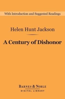 an interpretation of helen jacksons a century of dishonor A century of dishonor  source: a century of dishonor, by helen hunt jackson, new york, harper & brothers, franklin square, 1885 native american nations .