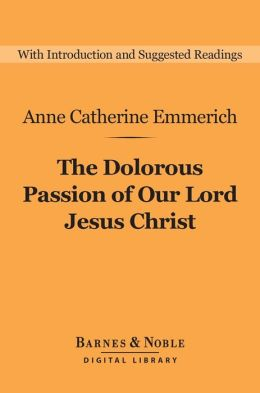 The Dolorous Passion of Our Lord Jesus Christ (Barnes & Noble Digital Library)