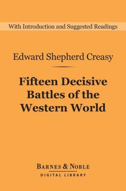 Fifteen Decisive Battles of the Western World (Barnes & Noble Digital Library): From Marathon to Waterloo