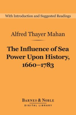 The Influence of Sea Power Upon History, 1660-1783 (Barnes & Noble Digital Library)