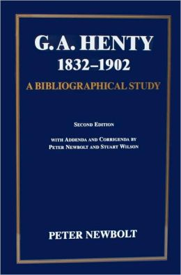 G. A. Henty 1832-1902: A Bibliographical Study of His British Editions, with Short Accounts of His Publishers, Illustrators and Designers, and Notes on Production Methods used for his Books