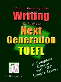 How to Prepare for the Writing Tasks of the Next Generation TOEFL: A Complete Course with 187 Sample Essays