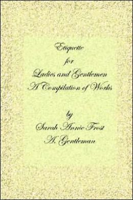Etiquette for Ladies and Gentlemen: A Compilation of Frost's Laws and by Laws of American and A. Gentleman's Laws of Etiquette