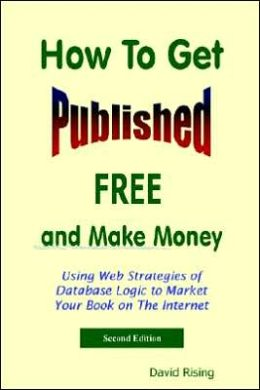 How to Get Published Free: and Make Money: Using Web Strategies of Database Logic to Market Your Book on the Internet