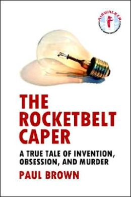 The Rocketbelt Caper - A True Tale of Invention, Obsession, and Murder