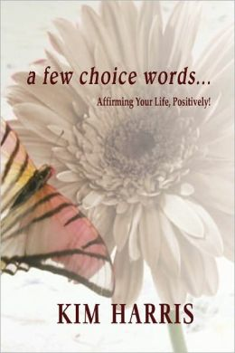 A Few Choice Words...Affirming Your Life, Positively!