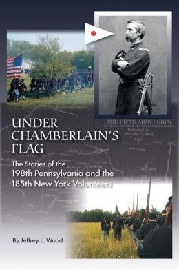 Under Chamberlain's Flag: The Stories of the 198th Pennsylvania and the 185th New York Volunteers