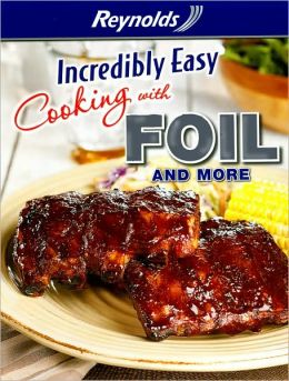 Reynolds Incredibly Easy Cooking with Foil and More