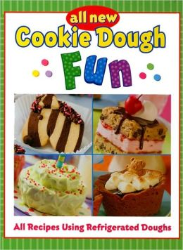 All New Cookie Dough Fun: All Recipes Using Refrigerated Doughs