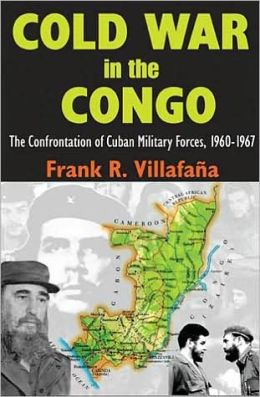 Cold War in the Congo: The Confrontation of Cuban Military Forces, 1960-1967