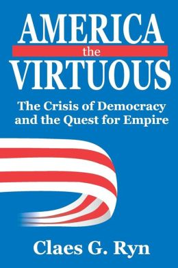 America the Virtuous: The Crisis of Democracy and the Quest for Empire