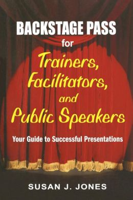 Backstage Pass for Trainers, Facilitators, and Public Speakers: Your Guide to Successful Presentations