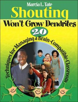 Shouting Won't Grow Dendrites: 20 Techniques for Managing a Brain-Compatible Classroom