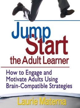 Jump-Start the Adult Learner: How to Engage and Motivate Adults Using Brain-Compatible Strategies