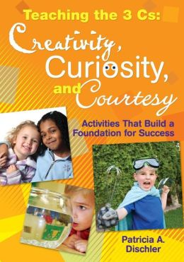 Teaching the Three Cs: Creativity, Curiosity, and Courtesy: Activities That Build a Foundation for Success