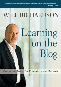 Learning on the Blog: Collected Posts for Educators and Parents Will Richardson