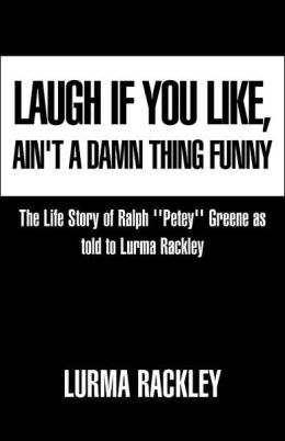 Laugh If You Like, Ain't a Damn Thing Funny: The Life Story of Ralph ''Petey'' Greene As Told to Lurma Rackley
