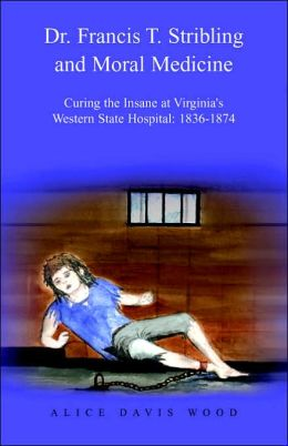 Dr. Francis T. Stribling and Moral Medicine: Curing the Insane at Virginia's Western State Hospital: 1836-1874