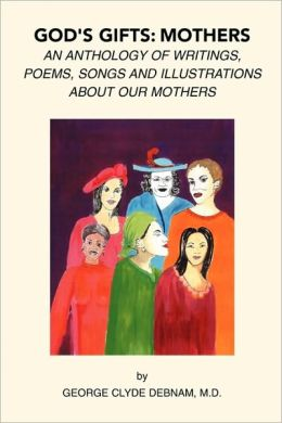 God's Gift: Mothers: An Anthology of Writings, Poems, Songs and Illustrations about Our Mothers