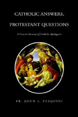 Catholic Answers, Protestant Questions: A Concise Summa of Catholic Apologetics