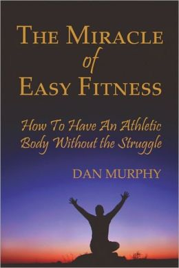 The Miracle Of Easy Fitness, How To Have An Athletic Body Without The Struggle