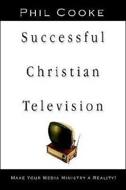 Successful Christian Television: Make Your Media Ministry a Reality