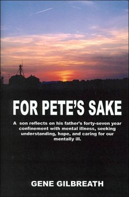 For Pete's Sake: A Son Reflects on His Father's Forty-Seven Year Confinement with Mental Illness