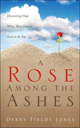 A Rose among the Ashes: Discovering Hope When There Doesn't Seem to Be Any