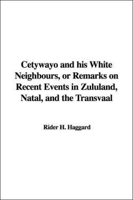 Cetywayo and His White Neighbours or Remarks on Recent Events in Zululand, Natal and the Transvaal