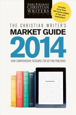 The Christian Writer's Market Guide 2014: Your Comprehensive Resource for Getting Published