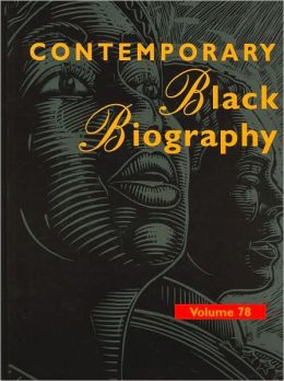 Contemporary Black Biography: Profiles from the International Black Community,Volume 78