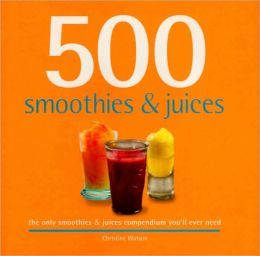 500 Smoothies and Juices: The Only Smoothie and Juices Compendium You'll Ever Need