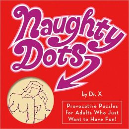 Naughty Dots: Provocative Puzzles for Adults Who Just Want to Have Fun!