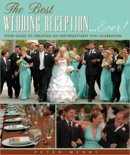 The Best Wedding Reception...Ever! Your Guide to Creating an Unforgettably Fun Celebration