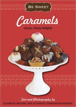 Be Sweet: Caramels: Gooey, Chewy Delights