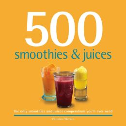 500 Smoothies & Juices: The only smoothies & juices compendium you'll ever need