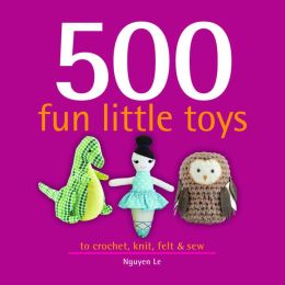 500 Fun Little Toys: To Crochet, Knit, Felt, and Sew