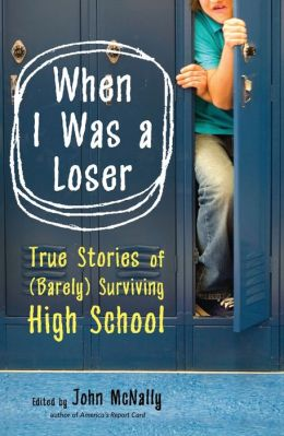 When I Was a Loser: True Stories of (Barely) Surviving High School by Today's Top Writers