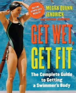 Get Wet, Get Fit: The Complete Guide to a Swimmer's Body