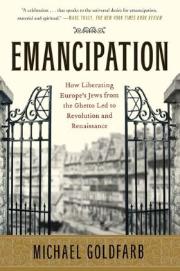 Emancipation: How Liberating Europe's Jews from the Ghetto Led to Revolution and Renaissance