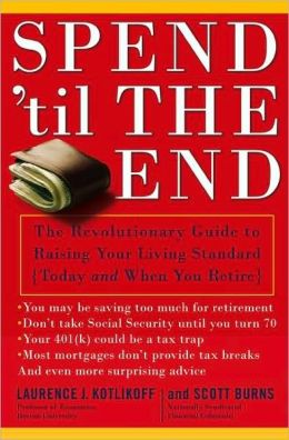 Spend 'til the End: The Revolutionary Guide to Raising Your Living Standard, Today and When You Retire