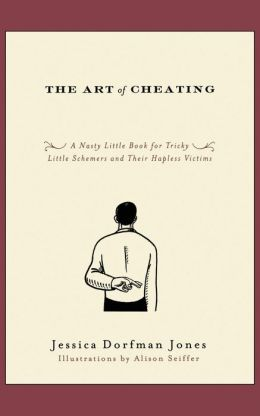 The Art of Cheating: A Nasty Little Book for Tricky Little Schemers and Their Hapless Victims
