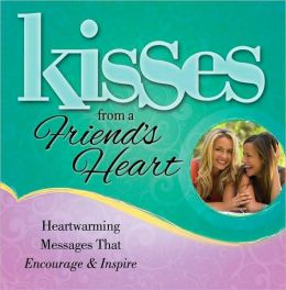 Kisses from a Friend's Heart: Heartwarming Messages that Encourage and Inspire