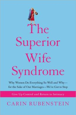 The Superior Wife Syndrome: Why Women Do Everything So Well and Why--for the Sake of Our Marriages--We've Got to Stop