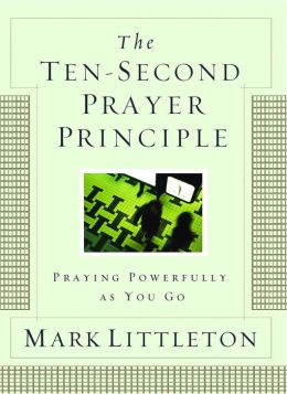 The Ten-Second Prayer Principle: Praying Powerfully as You Go