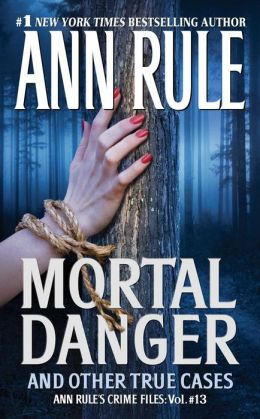 Mortal Danger and Other True Cases (Ann Rule's Crime Files Series #13)
