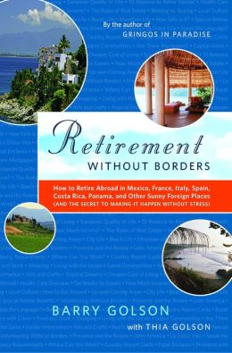Retirement Without Borders: How to Retire Abroad--in Mexico, France, Italy, Spain, Costa Rica, Panama, and Other Sunny, Foreign Places (And the Secret to Making It Happen Without Stress)