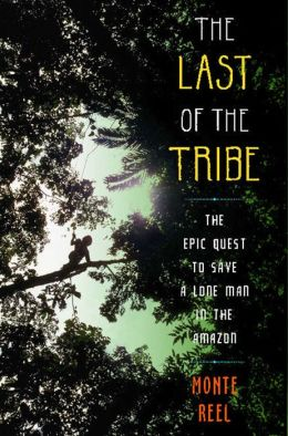 The Last of the Tribe: The Epic Quest to Save a Lone Man in the Amazon