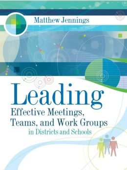 Leading Effective Meetings, Teams, and Work Groups: In Districts and Schools