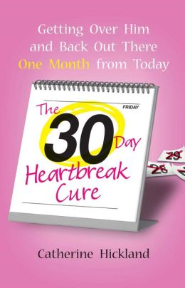 The 30-Day Heartbreak Cure: Getting Over Him and Back Out There One Month from Today